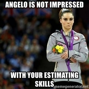 unimpressed McKayla Maroney 2 - Angelo is not impressed with your estimating skills