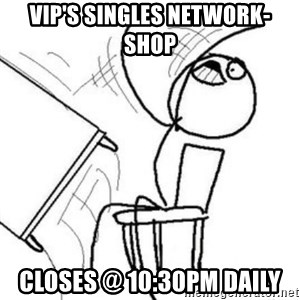 Flip table meme - VIP's SINGLES NETWORK-SHOP CLOSES @ 10:30PM DAILY