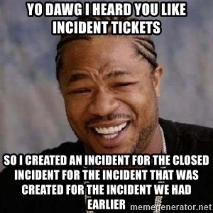 XZIBITHI - Yo Dawg I heard you like Incident Tickets So I created an Incident for the Closed incident for the Incident that was created for the Incident we had earlier