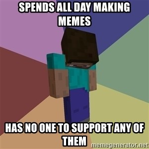 Depressed Minecraft Guy - Spends all day making memes Has no one to support any of them