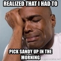 cryingblackman - Realized that I had to  Pick Sandy up in the morning