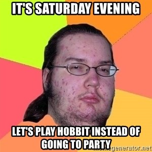 Gordo Nerd - It's Saturday evening Let's play Hobbit instead of going to party