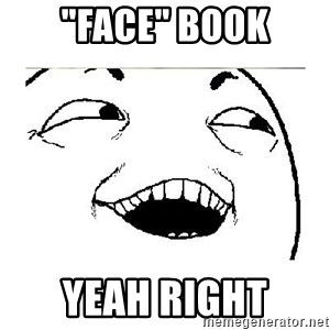 "Yeah....Sure - ""Face"" Book Yeah right"