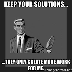 kill yourself guy blank - KEEP YOUR SOLUTIONS... ...THEY ONLY CREATE MORE WORK FOR ME.