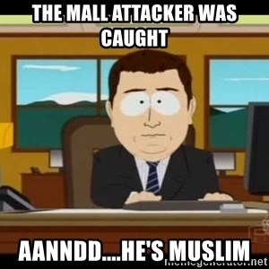 south park aand it's gone - the mall attacker was caught  aanndd....he's muslim