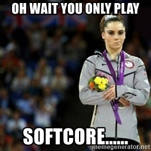 unimpressed McKayla Maroney 2 - oh wait you only play softcore......