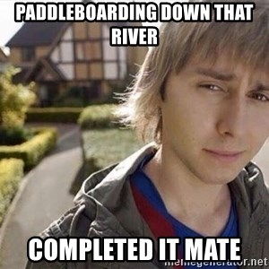 Completed it mate  - Paddleboarding down that river  Completed it mate