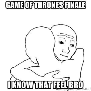 I know that feel bro blank - Game of thrones finale I Know that feel bro