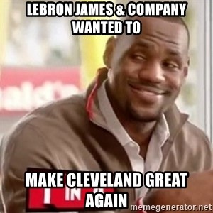 lebron - Lebron James & Company Wanted to Make Cleveland Great Again