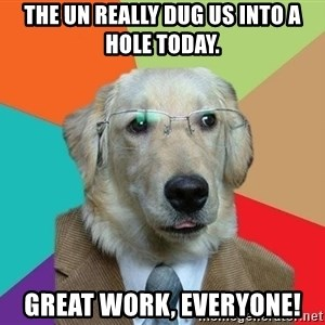 Business Dog - The UN really dug us into a hole today.  Great work, everyone!