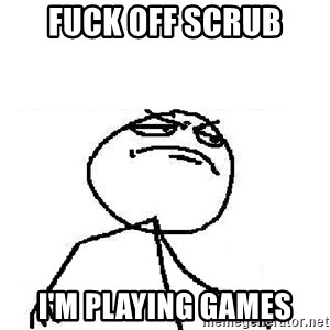 Fuck Yeah - Fuck off scrub I'm playing games