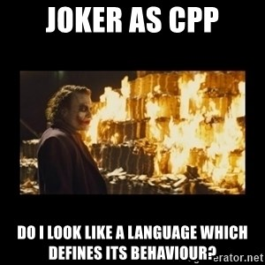 Joker's Message - Joker as Cpp Do I look like a language which defines its behaviour?