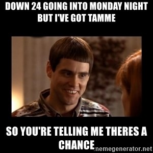 Lloyd-So you're saying there's a chance! - Down 24 going into monday night but i've got Tamme So you're telling me theres a chance