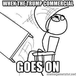 Desk Flip Rage Guy - WHEn the trump commercial goes on
