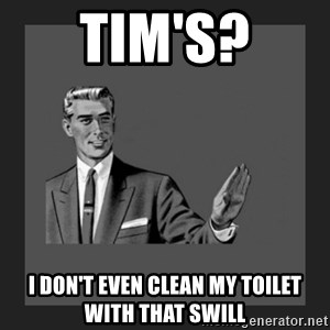 kill yourself guy blank - Tim's? i don't even clean my toilet with that swill