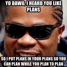 Xzibit - yo dawg, i heard you like plans so I put plans in your plans so you can plan while you plan to plan