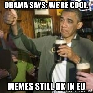 obama beer - Obama says: We're cool. Memes still ok in EU