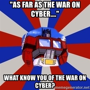 "Optimus Prime - ""As far as the war on cyber...."" what know you of the war on cyber?"