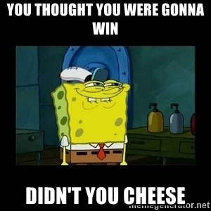 didnt you squidward - you thought you were gonna win didn't you cheese