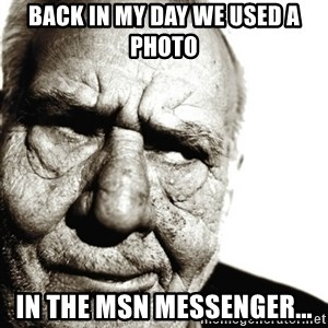 Back In My Day - back in my day we used a photo in the MSN messenger...