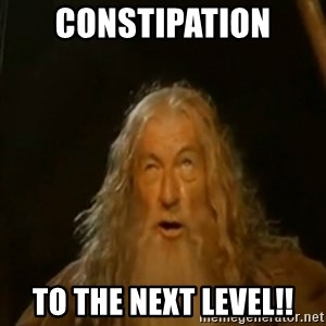 Gandalf You Shall Not Pass - Constipation TO THE NEXT LEVEL!!