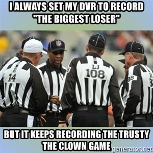 "NFL Ref Meeting - I always set my DVR to record ""The Biggest Loser""  But it keeps recording the Trusty the Clown Game"