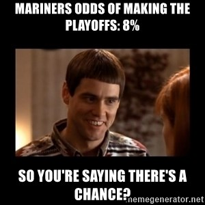 Lloyd-So you're saying there's a chance! - Mariners odds of making the playoffs: 8% so you're saying there's a chance?