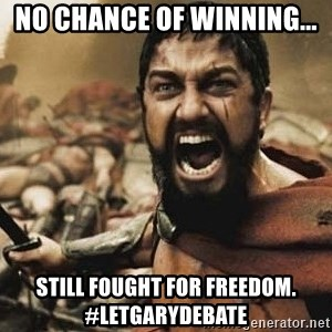 300 - No chance of winning... Still fought for freedom. #LetGaryDebate
