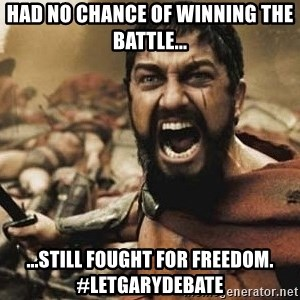 300 - Had no chance of winning the battle... ...still fought for freedom. #LetGaryDebate