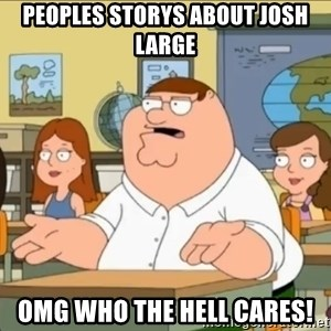 omg who the hell cares? - PEOPLES STORYS ABOUT JOSH LARGE OMG WHO THE HELL CARES!