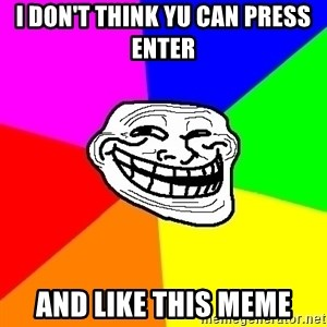 Trollface - I don't think yu can press enter and like this meme