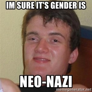 Really Stoned Guy - im sure it's gender is neo-nazi