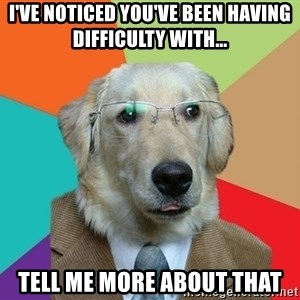 Business Dog - I've noticed you've been having difficulty with... Tell me more about that