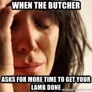 Crying lady - When the Butcher Asks for more time to get your lamb done