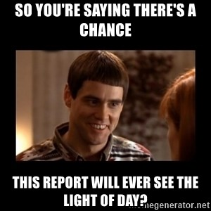 Lloyd-So you're saying there's a chance! - So you're saying there's a chance this report will ever see the light of day?