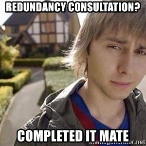 Completed it mate  - REDUNDANCY CONSULTATION? COMPLETED IT MATE