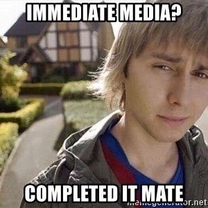 Completed it mate  - IMMEDIATE MEDIA? COMPLETED IT MATE