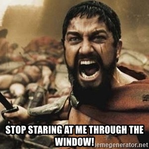 300 -  Stop staring at me through the window!