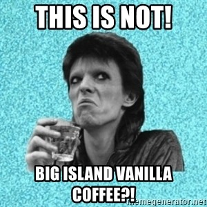 Disturbed Bowie - This is not! Big Island Vanilla Coffee?!