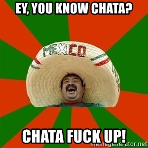 Successful Mexican - Ey, you know Chata? Chata fuck up!