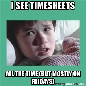 sixth sense - i see timesheets all the time (but mostly on fridays)
