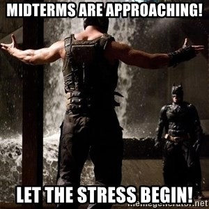 Bane Let the Games Begin - Midterms are approaching! Let the Stress Begin!