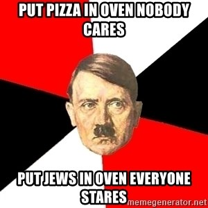 Advice Hitler - put pizza in oven nobody cares put jews in oven everyone stares