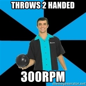 Annoying Bowler Guy  - Throws 2 handed 300rpm
