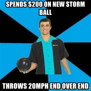 Annoying Bowler Guy  - spends $200 on new storm ball throws 20mph end over end
