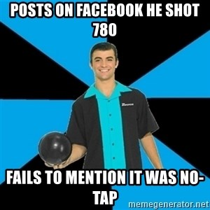 Annoying Bowler Guy  - posts on facebook he shot 780 fails to mention it was no-tap