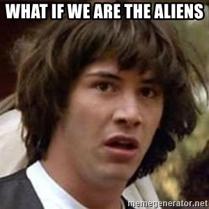 Conspiracy Keanu - what if we are the aliens