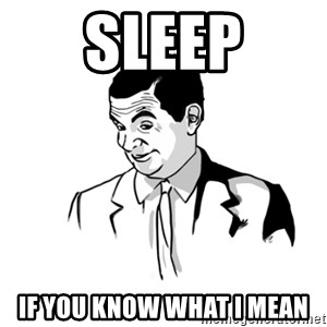 if you know what - SLEEP If you know what I mean