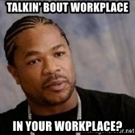 Xzibit WTF - talkin' bout workplace in your workplace?