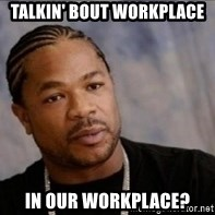 Xzibit WTF - talkin' bout workplace in our workplace?